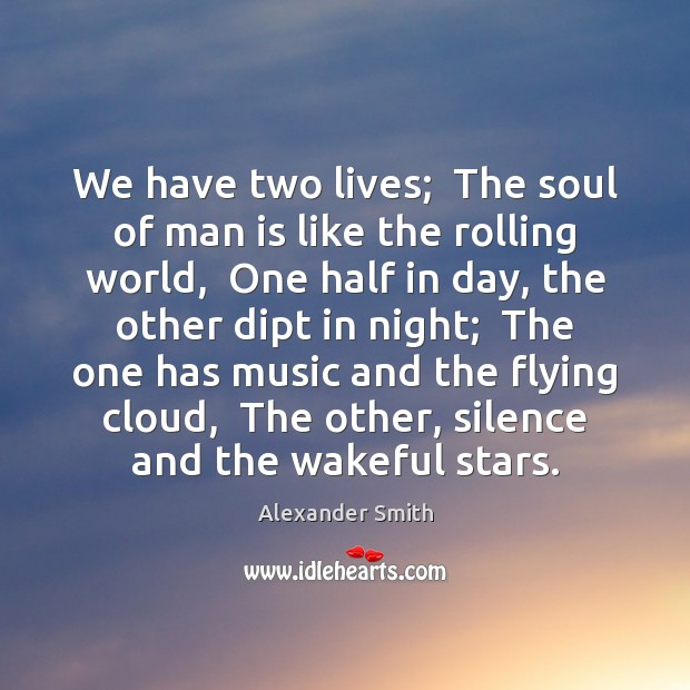 We have two lives;  The soul of man is like the rolling Alexander Smith Picture Quote