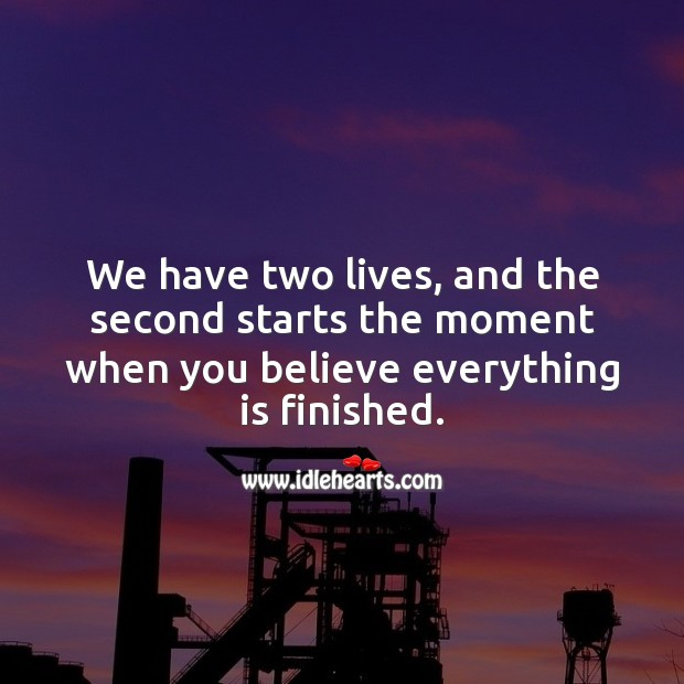 We have two lives, and the second starts the moment when you believe everything is finished. Encouraging Quotes about Life Image