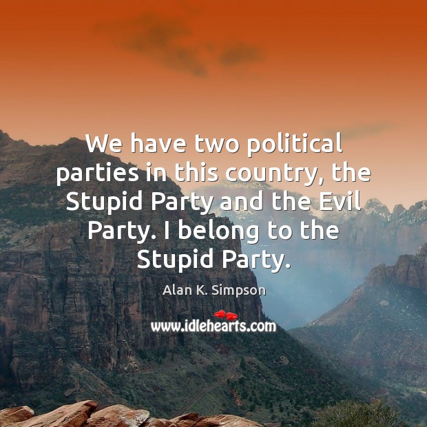 Image, We have two political parties in this country, the Stupid Party and