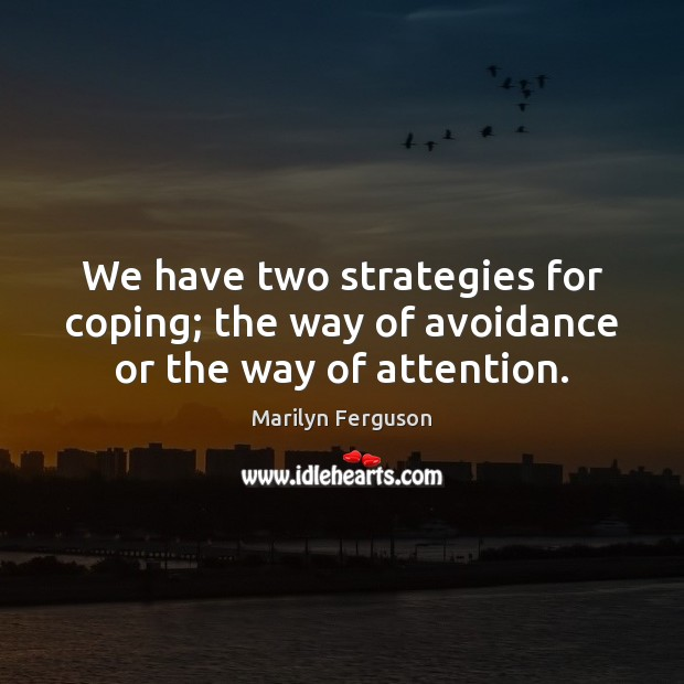 We have two strategies for coping; the way of avoidance or the way of attention. Image