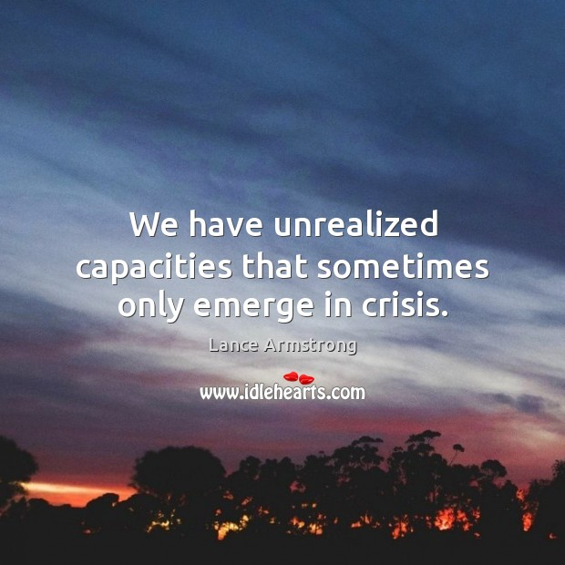 We have unrealized capacities that sometimes only emerge in crisis. Lance Armstrong Picture Quote