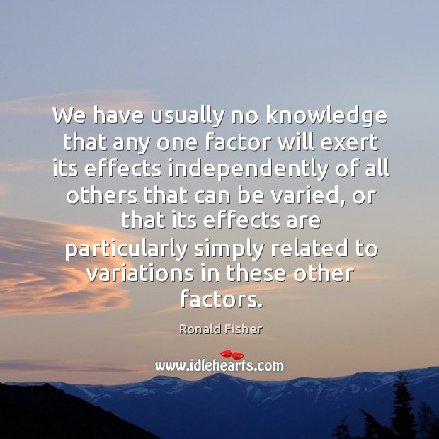 We have usually no knowledge that any one factor will exert its Ronald Fisher Picture Quote