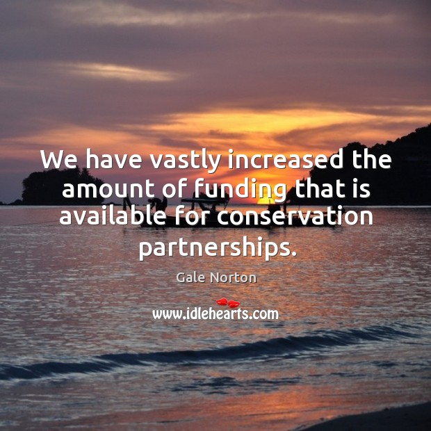 We have vastly increased the amount of funding that is available for conservation partnerships. Gale Norton Picture Quote