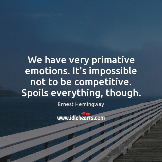 We have very primative emotions. It's impossible not to be competitive. Spoils Image