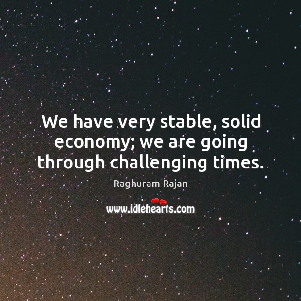 Image, We have very stable, solid economy; we are going through challenging times.