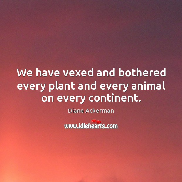 We have vexed and bothered every plant and every animal on every continent. Diane Ackerman Picture Quote