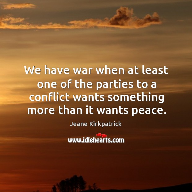 We have war when at least one of the parties to a conflict wants something more than it wants peace. Jeane Kirkpatrick Picture Quote