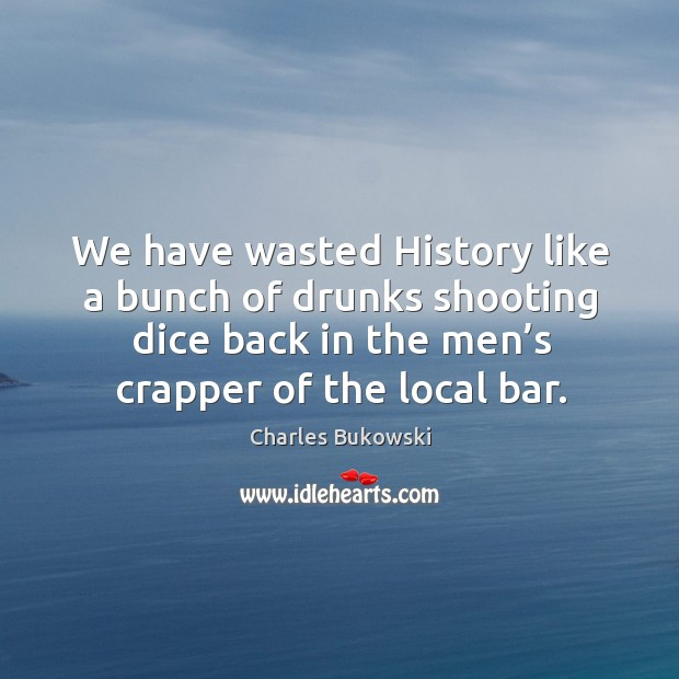 We have wasted history like a bunch of drunks shooting dice back in the men's crapper of the local bar. Image
