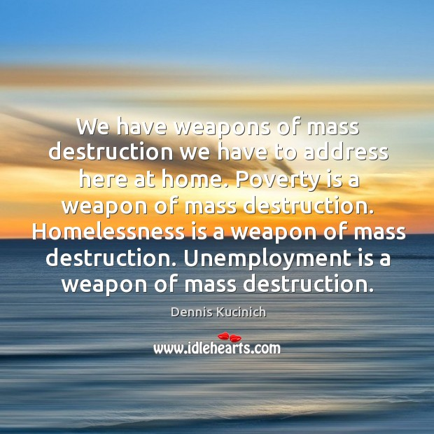 We have weapons of mass destruction we have to address here at home. Unemployment Quotes Image