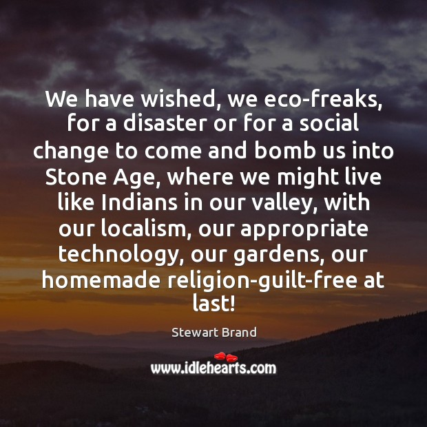 We have wished, we eco-freaks, for a disaster or for a social Guilt Quotes Image