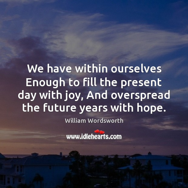 We have within ourselves Enough to fill the present day with joy, Image