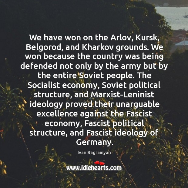 We have won on the Arlov, Kursk, Belgorod, and Kharkov grounds. We Ivan Bagramyan Picture Quote