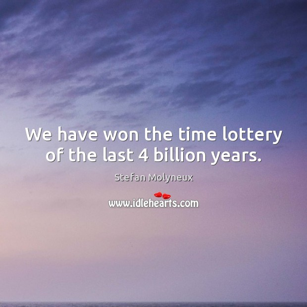 We have won the time lottery of the last 4 billion years. Stefan Molyneux Picture Quote