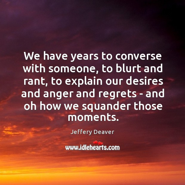 We have years to converse with someone, to blurt and rant, to Jeffery Deaver Picture Quote