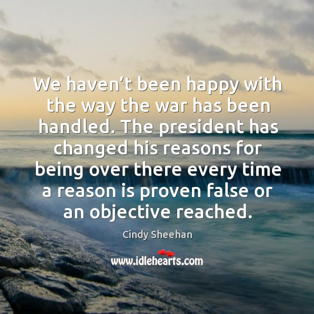 We haven't been happy with the way the war has been handled. Cindy Sheehan Picture Quote