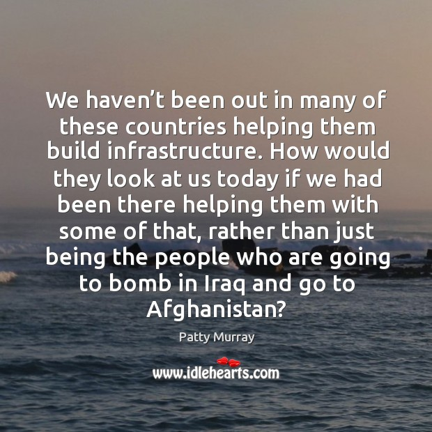We haven't been out in many of these countries helping them build infrastructure. Image