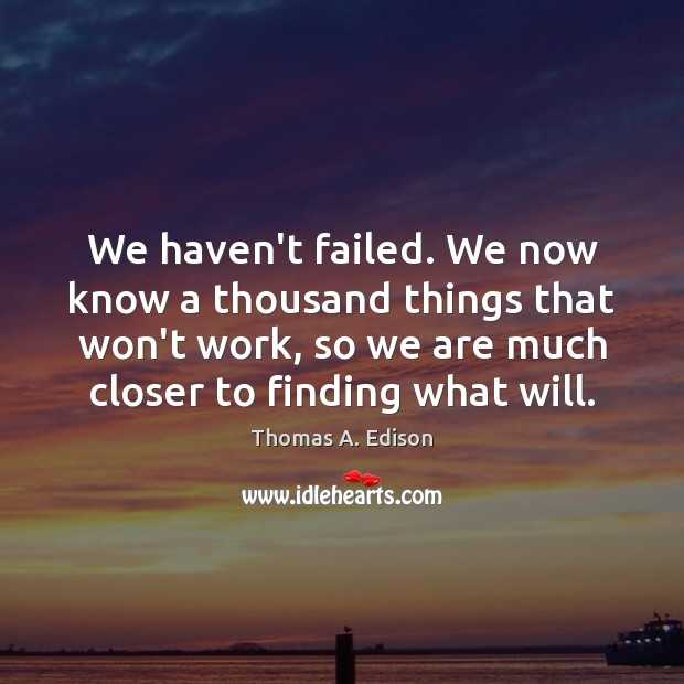 We haven't failed. We now know a thousand things that won't work, Thomas A. Edison Picture Quote