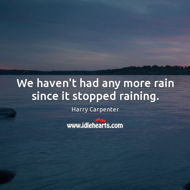 Image, We haven't had any more rain since it stopped raining.