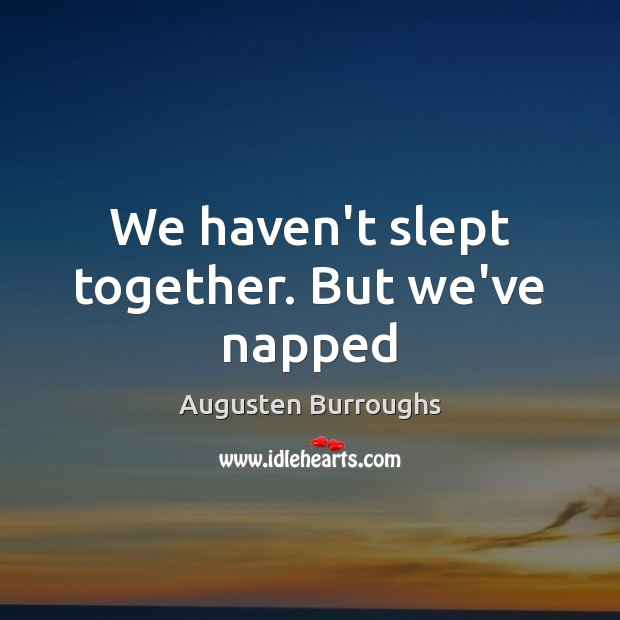 We haven't slept together. But we've napped Augusten Burroughs Picture Quote