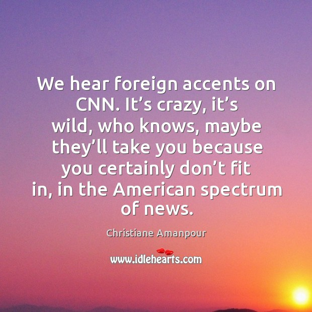 We hear foreign accents on cnn. It's crazy, it's wild, who knows, maybe they'll take Christiane Amanpour Picture Quote