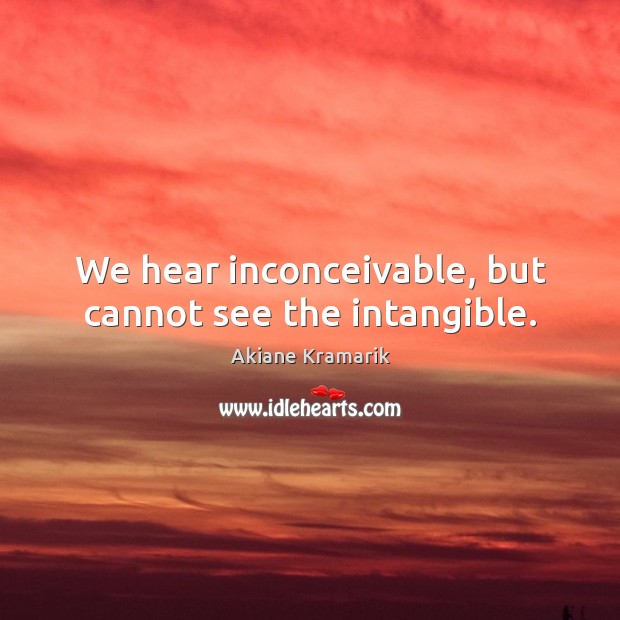 Image, We hear inconceivable, but cannot see the intangible.