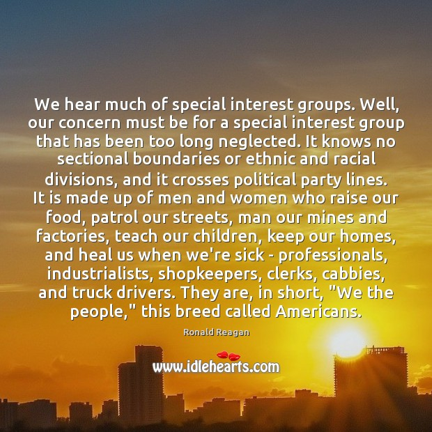 We hear much of special interest groups. Well, our concern must be Image