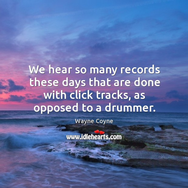 We hear so many records these days that are done with click tracks, as opposed to a drummer. Wayne Coyne Picture Quote