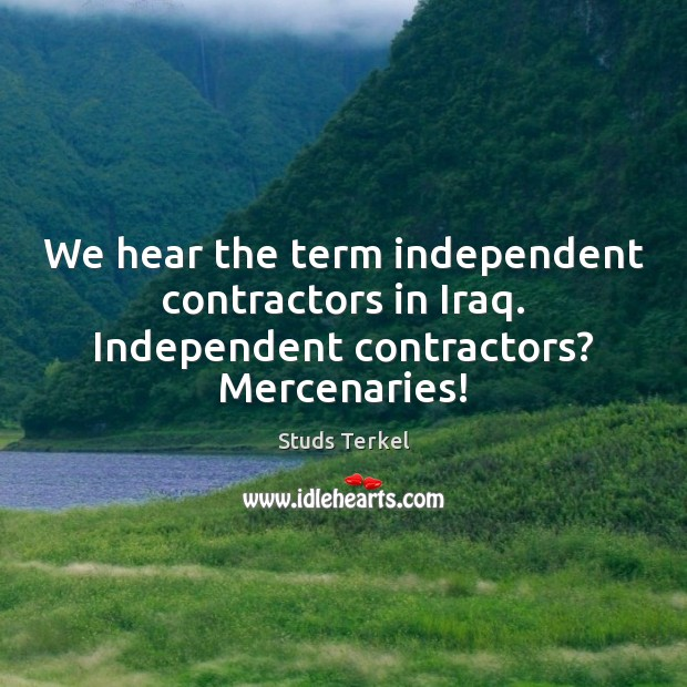 We hear the term independent contractors in Iraq. Independent contractors? Mercenaries! Image