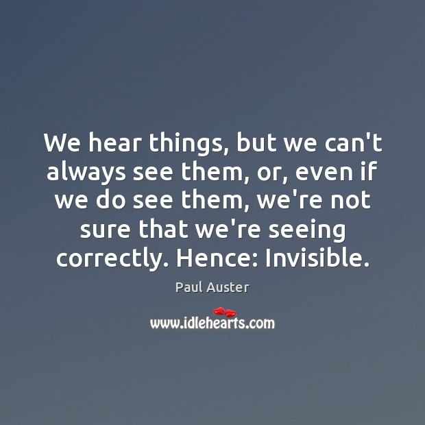 We hear things, but we can't always see them, or, even if Paul Auster Picture Quote