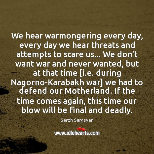 Image, We hear warmongering every day, every day we hear threats and attempts