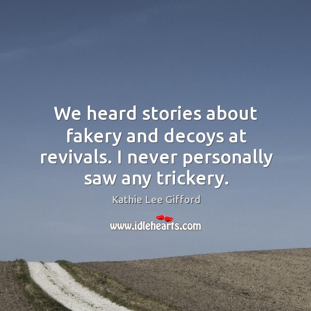 We heard stories about fakery and decoys at revivals. I never personally saw any trickery. Kathie Lee Gifford Picture Quote