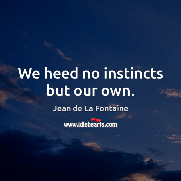 We heed no instincts but our own. Jean de La Fontaine Picture Quote
