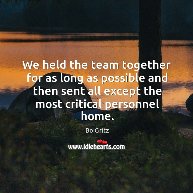 We held the team together for as long as possible and then sent all except the most critical personnel home. Bo Gritz Picture Quote