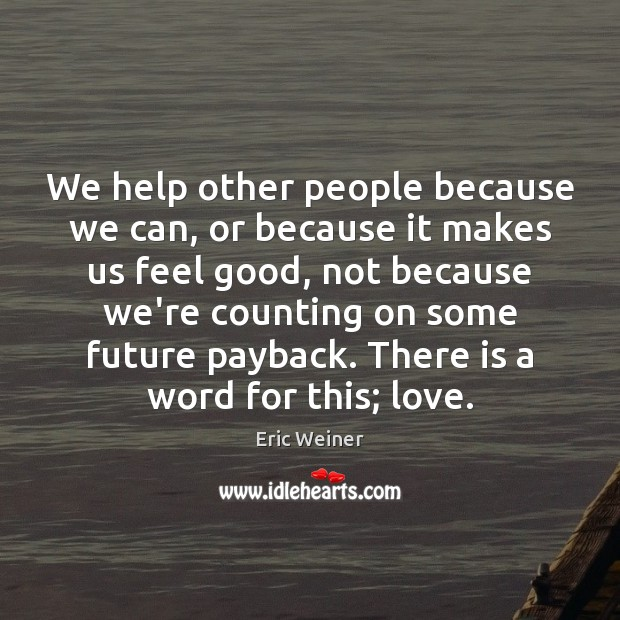 We help other people because we can, or because it makes us Eric Weiner Picture Quote