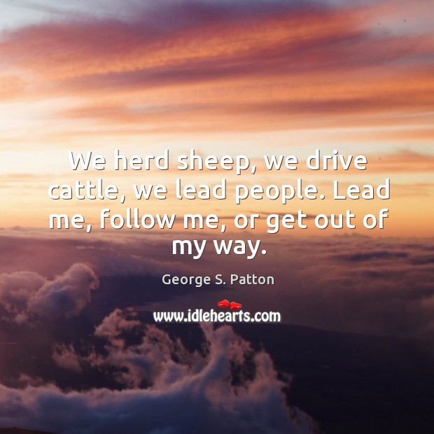 We herd sheep, we drive cattle, we lead people. Lead me, follow me, or get out of my way. Image