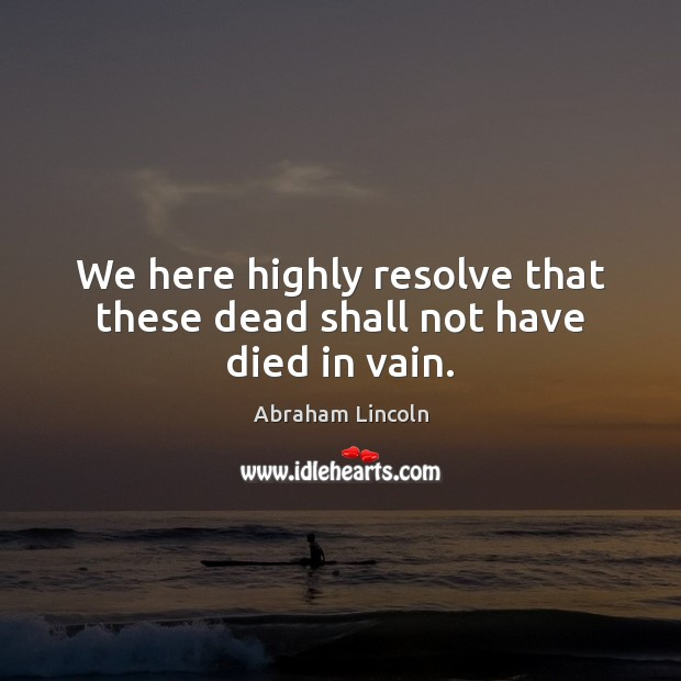 We here highly resolve that these dead shall not have died in vain. Image