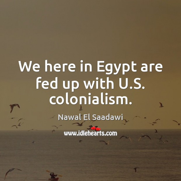 Nawal El Saadawi Picture Quote image saying: We here in Egypt are fed up with U.S. colonialism.