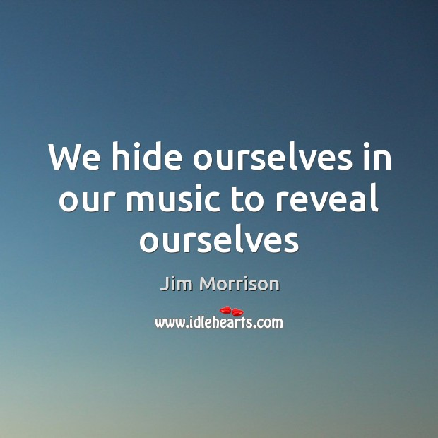 Image, We hide ourselves in our music to reveal ourselves