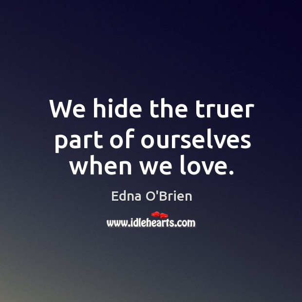 We hide the truer part of ourselves when we love. Edna O'Brien Picture Quote