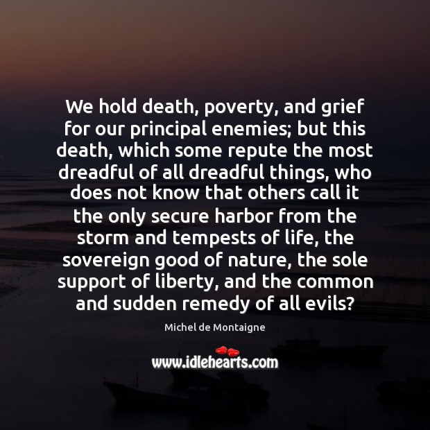 We hold death, poverty, and grief for our principal enemies; but this Michel de Montaigne Picture Quote