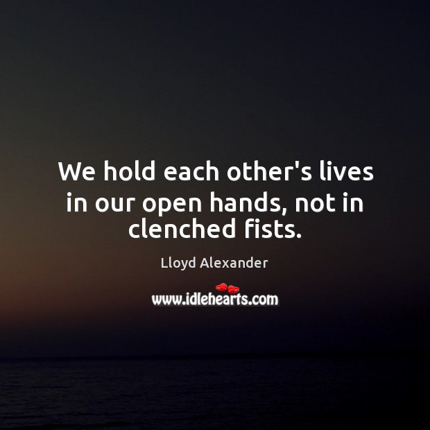 We hold each other's lives in our open hands, not in clenched fists. Lloyd Alexander Picture Quote