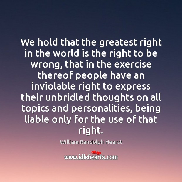 We hold that the greatest right in the world is the right Image