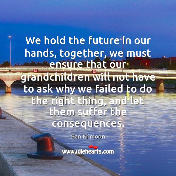 We hold the future in our hands, together, we must ensure that Image