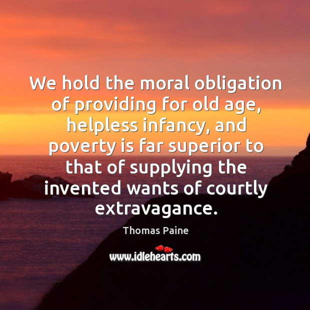 We hold the moral obligation of providing for old age, helpless infancy, and poverty is far Image