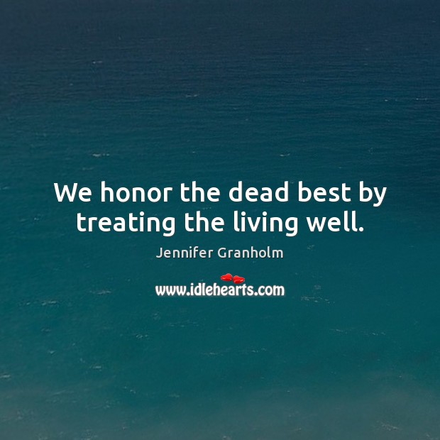 We honor the dead best by treating the living well. Jennifer Granholm Picture Quote