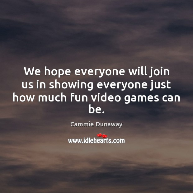 Image, We hope everyone will join us in showing everyone just how much fun video games can be.