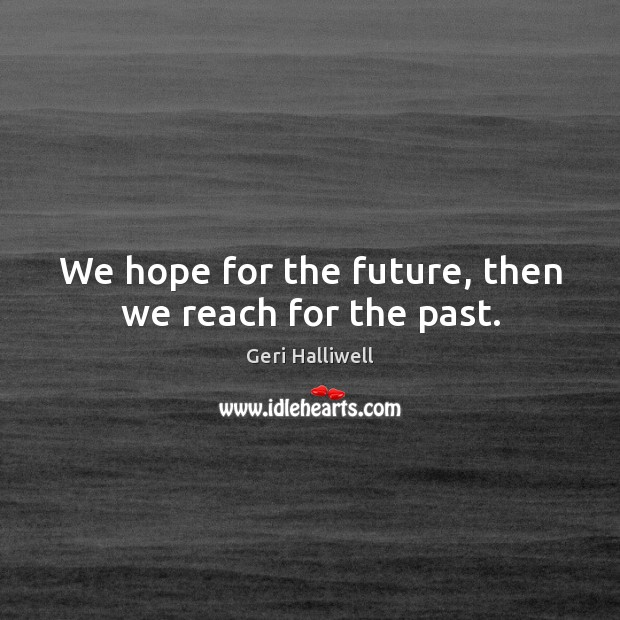 We hope for the future, then we reach for the past. Geri Halliwell Picture Quote