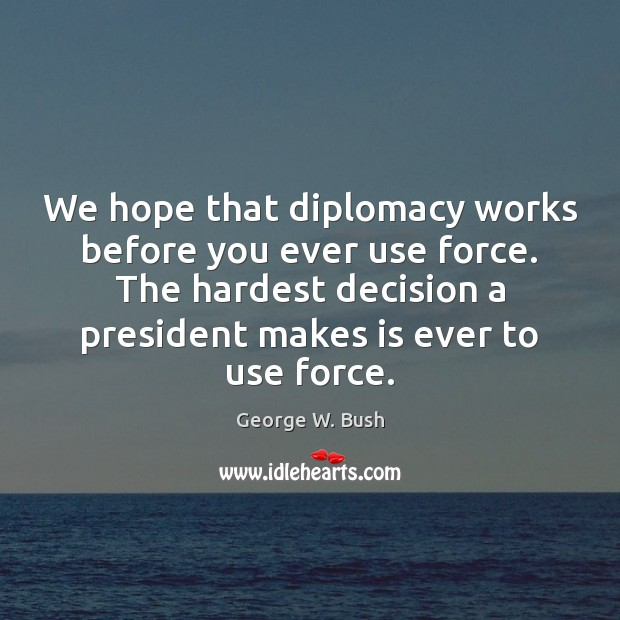 We hope that diplomacy works before you ever use force. The hardest Image
