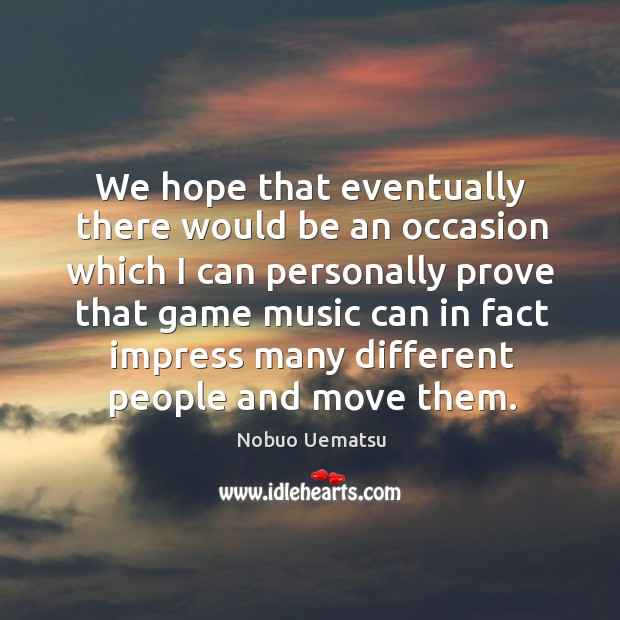 We hope that eventually there would be an occasion which Nobuo Uematsu Picture Quote