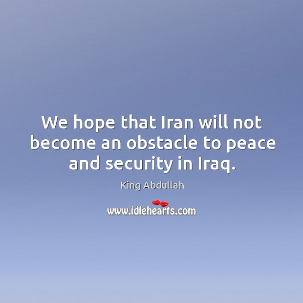 We hope that iran will not become an obstacle to peace and security in iraq. Image